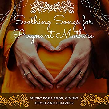 Soothing Songs for Pregnant Mothers - Music for Labor, Giving Birth and Delivery