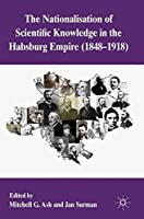 The Nationalization of Scientific Knowledge in the Habsburg Empire, 1848-1918 by Unknown(2012-07-24)