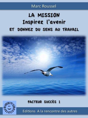 La MISSION. Inspirez l'avenir et Donnez du sens au travail (Facteurs succès t. 1) PDF Books