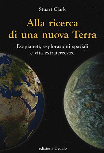 Alla ricerca di una nuova Terra. Esopianeti, esplorazioni spaziali e vita extraterrestre