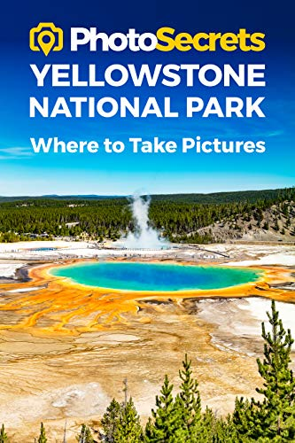 Photosecrets Yellowstone National Park: Where to Take Pictures: A Photographer\'s Guide to the Best Photography Spots