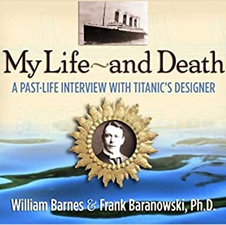 My Life and Death     A Past-Life Interview with Titanic's Designer              By:                                                                                                                                 William Barnes,                                                                                        Frank Baranowski Ph.D.                               Narrated by:                                                                                                                                 William Barnes,                                                                                        Frank Baranowski Ph.D.                      Length: 3 hrs and 53 mins     117 ratings     Overall 4.1