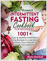 The Ultimate Intermittent Fasting Cookbook for Beginners: 1001+ Easy and Healthy Intermittent Fasting Recipes to Lose Weight, Transform Your Lifestyle and Improve Your Self-Esteem