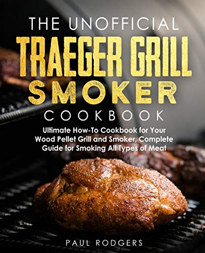 The Unofficial Traeger Grill Smoker Cookbook: Ultimate How-To Cookbook for Your Wood Pellet Grill and Smoker, Complete Guide for Smoking All Types of Meat