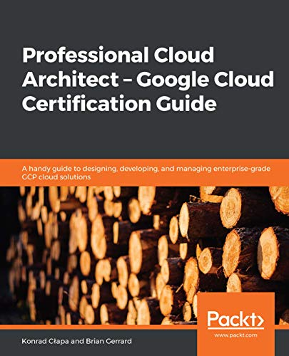 Professional Cloud Architect –  Google Cloud Certification Guide: A handy guide to designing, developing, and managing enterprise-grade GCP cloud solutions (English Edition)