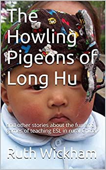 The Howling Pigeons of Long Hu: and other stories about the fun and games of teaching ESL in rural China by [Ruth Wickham]