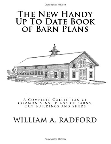 The New Handy Up To Date Book of Barn Plans: A Complete Collection of Common Sense Plans of Barns, Out Buildings and Sheds