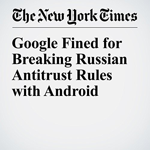 Google Fined for Breaking Russian Antitrust Rules with Android                   By:                                                                                                                                 Mark Scott                               Narrated by:                                                                                                                                 Kristi Burns                      Length: 2 mins     Not rated yet     Overall 0.0
