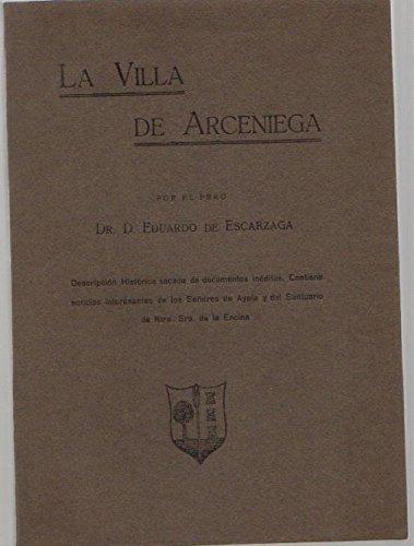 La Villa de Arceniega / Descripci—n hist—rica sacada de documentos inŽditos. Contiene noticias interesantes de los Se–ores de Ayala y del Santuario de Nuestra Se–ora de la Encina.