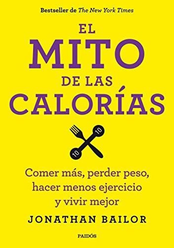 El mito de las calorías: Comer más, perder peso, hacer menos ejercicio y vivir mejor (Cuerpo y Salud)