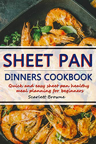 Sheet Pan Dinners Cookbook: Quick Easy Sheet Pan Healthy Meal Planning for Beginners