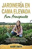 JARDINERÍA EN CAMA ELEVADA PARA PRINCIPIANTES: Guía avanzada para cultivar frutas y verduras en jardines de camas elevadas mes por mes