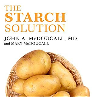 The Starch Solution     Eat the Foods You Love, Regain Your Health, and Lose the Weight for Good!              Written by:                                                                                                                                 John McDougall,                                                                                        Mary McDougall                               Narrated by:                                                                                                                                 Stephen R. Thorne                      Length: 6 hrs and 52 mins     15 ratings     Overall 4.4