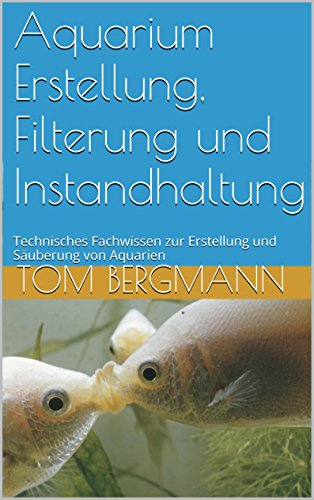 Aquarium Erstellung, Filterung und Instandhaltung: Technisches Fachwissen zur Erstellung und Säuberung von Aquarien
