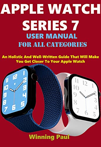 APPLE WATCH SERIES 7 USER MANUAL FOR ALL CATEGORIES: An Holistic And Well-Written Guide That Will Make You Get Closer To Your Apple Watch (English Edition)