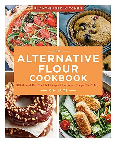 The Alternative Flour Cookbook: 100+ Almond, Oat, Spelt & Chickpea Flour Vegan Recipes You'll Love (Plant-Based Kitchen Book 3)