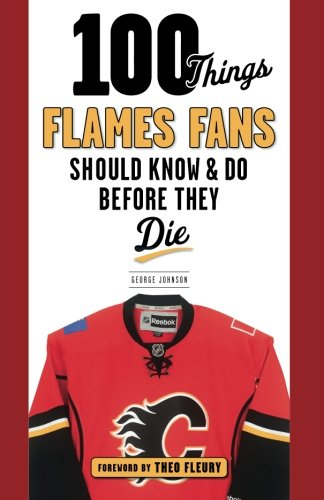 100 Things Flames Fans Should Know & Do Before They Die (100 Things...Fans Should Know)