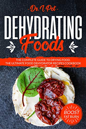 Dehydrating Foods: The Complete Guide to Drying Food. The Ultimate Food Dehydrator Recipes Cookbook (English Edition)