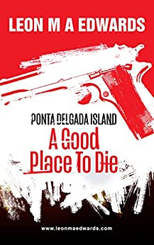 Ponta Delgada Island: A Good Place To Die by [Leon M A Edwards]