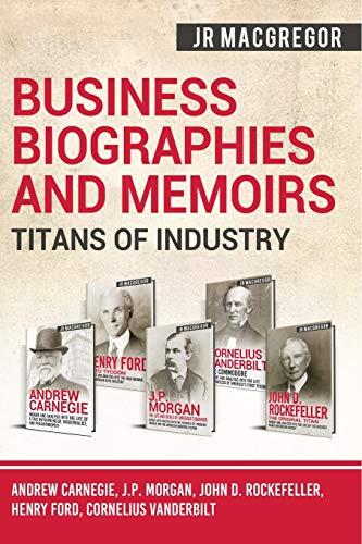 Business Biographies and Memoirs - Titans of Industry: Andrew Carnegie, J.P. Morgan, John D. Rockefeller, Henry Ford, Cornelius Vanderbilt: 6