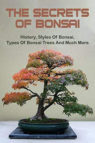 The Secrets Of Bonsai: History, Styles Of Bonsai, Types Of Bonsai Trees And Much More: Bonsai Tree Books (English Edition)