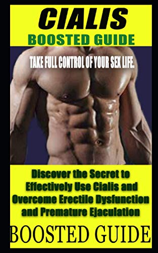 BOOSTED GUIDE: Discover the Secret to Effectively Use Cialis and Overcome Erectile Dysfunction and Premature Ejaculation