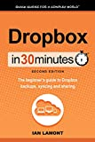 Dropbox In 30 Minutes (2nd Edition) (In 30 Minutes Series): The beginners guide to Dropbox backup, syncing, and sharing