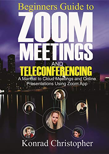 Beginners Guide to Zoom Meetings And Teleconferencing: A Manual to Cloud Meetings and Online Presentations using Zoom App (English Edition)