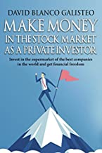 Make Money in the Stock Market as a Private Investor: Invest in the supermarket of the best companies in the world and get financial freedom