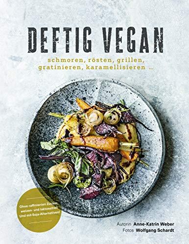 Deftig vegan: Schmoren, Rösten, Grillen, Gratinieren, Karamellisieren ... - Schlemmen ohne Reue - Rezepte für jeden Tag
