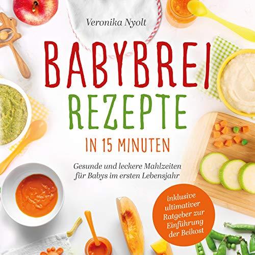 Babybrei Rezepte in 15 Minuten: Gesunde und leckere Mahlzeiten für Babys im ersten Lebensjahr - inklusive ultimativer Ratgeber zur Einführung der Beikost