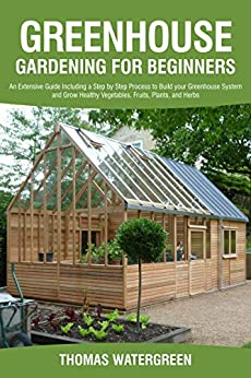 GREENHOUSE GARDENING FOR BEGINNERS: An Extensive Guide Including a Step by Step Process to Build your Greenhouse System and Grow Healthy Vegetables, Fruits, ... (Greenhouse Hydroponics Aquaponics Book 3) by [Thomas Watergreen]