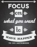 Focus On What You Want To Have Happen: To Do Notebook: Happy Life Quotes, Schedule Diary To Do List Large Print 8.5' x 11' Daily To Do Planner,Office School Task Time Management Notebook