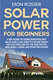 Solar Power for Beginners: A DIY Guide to Using Photovoltaic Solar Panels and More to Capture Energy for Your Home and off the Grid for RVs, Vans, Boats, Cabins, and Other Tiny Houses