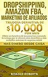 Dropshipping, Amazon FBA, Marketing de Afiliados: Obtén un beneficio de $10,000/mes tomando la ventaja que te ofrecen estos increíbles y más rentables sistemas de negocios online