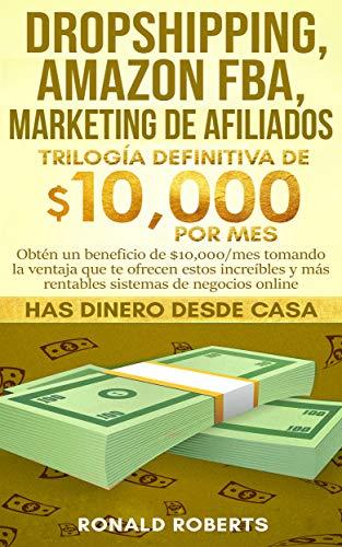 Dropshipping, Amazon FBA, Marketing de Afiliados: Obtén un beneficio de $10,000/mes tomando la ventaja que te ofrecen estos increíbles y más rentables sistemas de negocios online (Spanish Edition)