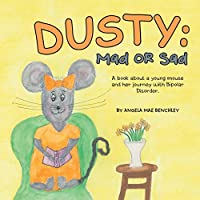 Dusty: Mad or Sad: a Book About a Young Mouse and Her Journey With Bipolar Disorder
