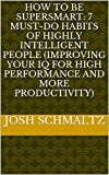 How To Be SuperSmart: 7 Must-Do Habits Of Highly Intelligent People (Improving Your IQ For High Performance And More Productivity) (English Edition)