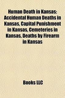 Human Death in Kansas: Accidental Human Deaths in Kansas, Capital Punishment in Kansas, Cemeteries in Kansas, Deaths by Fi...