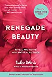 Renegade Beauty: Reveal and Revive Your Natural Radiance--Beauty Secrets, Solutions, and Preparations