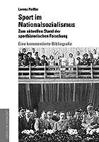 Sport im Nationalsozialismus: Zum aktuellen Stand der sporthistorischen Forschung: Eine kommentierte Bibliografie