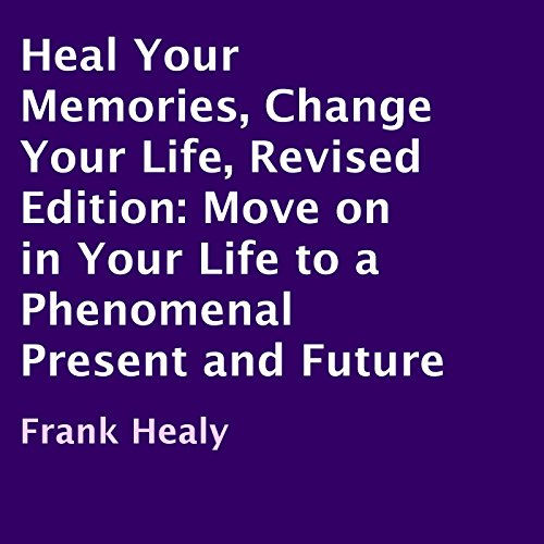 Heal Your Memories, Change Your Life, Revised Edition: Move On in Your Life to a Phenomenal Present and Future audiobook cover art