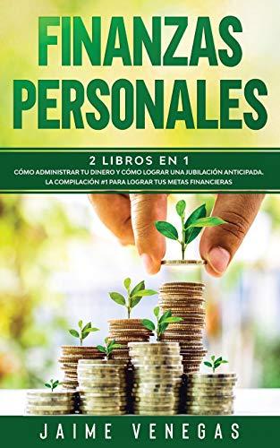 Finanzas Personales: 2 Libros en 1- Cómo Administrar tu Dinero y Cómo Lograr una Jubilación Anticipada. La Compilación #1 para Lograr tus Metas Financieras