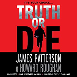 Truth or Die                   Written by:                                                                                                                                 James Patterson,                                                                                        Howard Roughan                               Narrated by:                                                                                                                                 Edoardo Ballerini                      Length: 7 hrs and 59 mins     Not rated yet     Overall 0.0