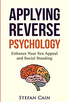 Applying Reverse Psychology: Enhance Your Sex Appeal and Social Standing by [Stefan Cain]