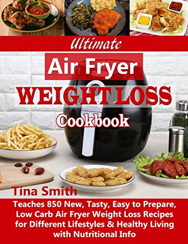 Ultimate Air Fryer Weight Loss Cookbook: Teaches 850 New, Tasty, Easy to Prepare, Low Carb Air Fryer Weight Loss Recipes for Different Lifestyles & Healthy Living with Nutritional Info