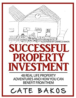 Successful Property Investment: 48 Real Life Property Adventures and how you can benefit from them by [Cate Bakos]