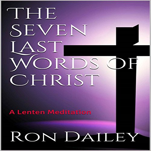 The Seven Last Words of Christ     A Lenten Meditation              By:                                                                                                                                 Ron Dailey                               Narrated by:                                                                                                                                 Ron Dailey                      Length: 2 hrs and 4 mins     1 rating     Overall 4.0