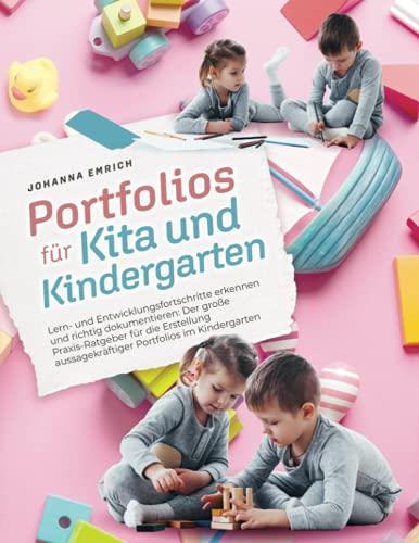Portfolio für Kita und Kindergarten: Lern- und Entwicklungsfortschritte erkennen und richtig dokumentieren: Der große Praxis-Ratgeber für die Erstellung aussagekräftiger Portfolios im Kindergarten