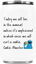 WECE Today me will live in the moment unless it's unpleasant in which case me will eat a cookie - cookie monster Mug Water Bottle Stainless Steel Travel Mug Vacuum Insulated Coffee Beer Cup - 10.3 OZ